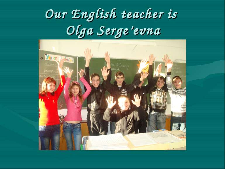 Our English teacher is Olga Serge'evna