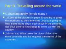 Part B. Travelling around the world I. Listening acvity (whole class ) 1) Loo...