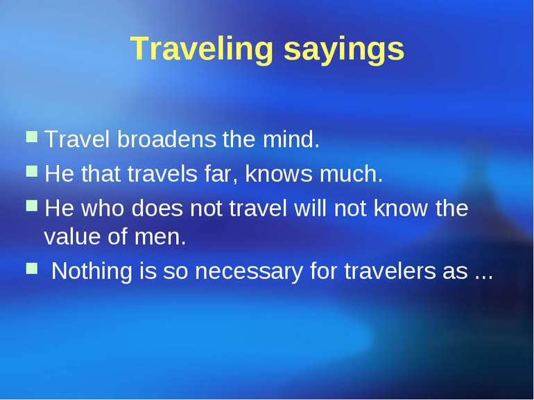 Traveling sayings Travel broadens the mind. He that travels far, knows much. ...