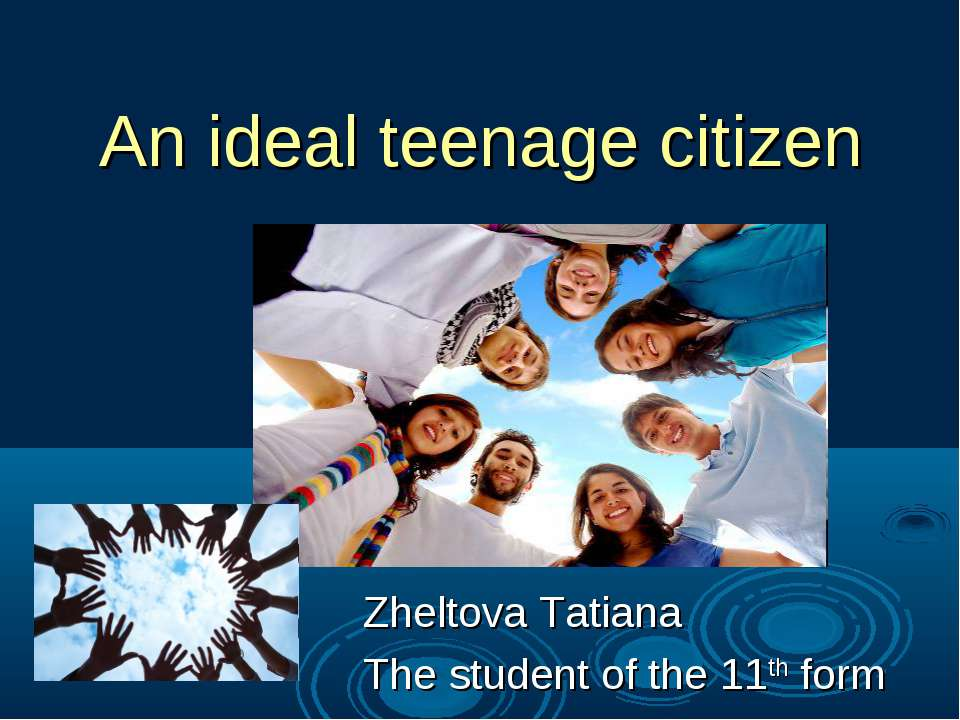 An ideal teenage citizen Zheltova Tatiana The student of the 11th form
