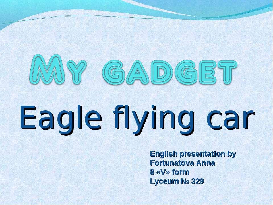 Eagle flying car English presentation by Fortunatova Anna 8 «V» form Lyceum №...