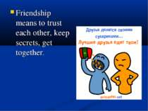 Friendship means to trust each other, keep secrets, get together.