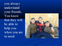 you always understand your friends. You know that they will be able to help y...