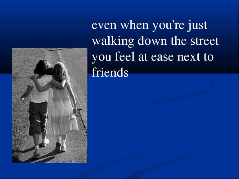 even when you're just walking down the street you feel at ease next to friends