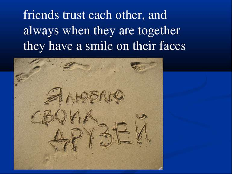 friends trust each other, and always when they are together they have a smile...
