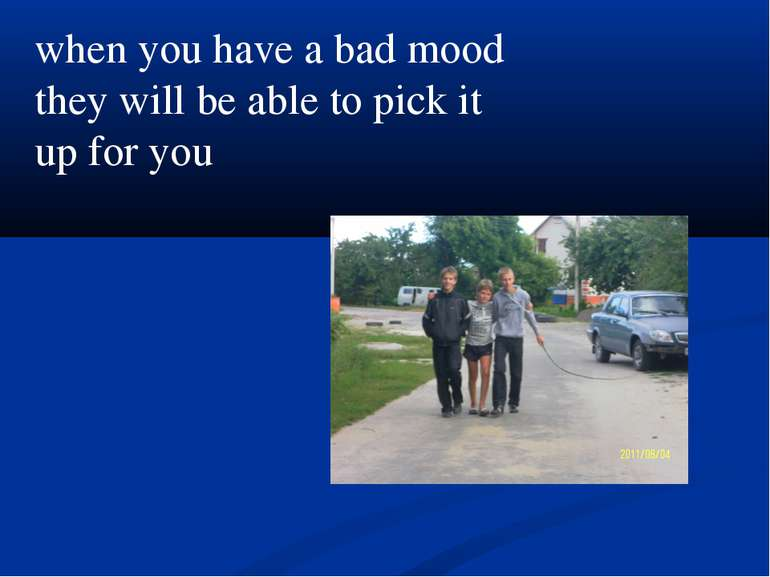 when you have a bad mood they will be able to pick it up for you