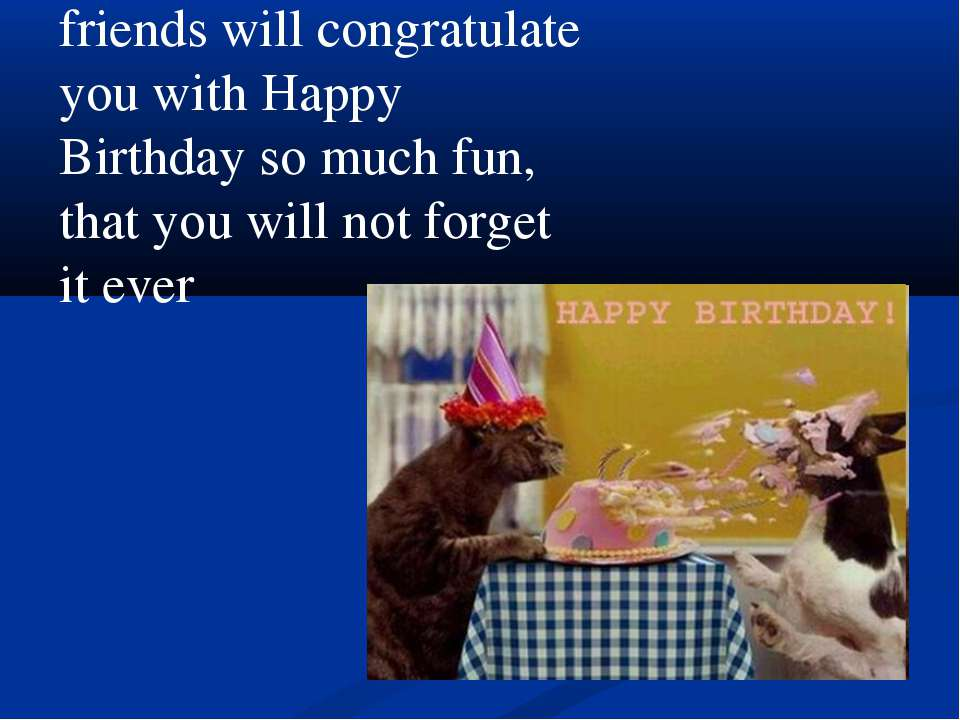 friends will congratulate you with Happy Birthday so much fun, that you will ...