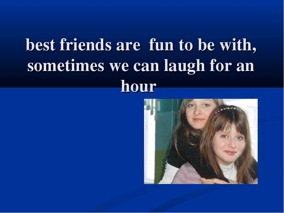 best friends are fun to be with, sometimes we can laugh for an hour
