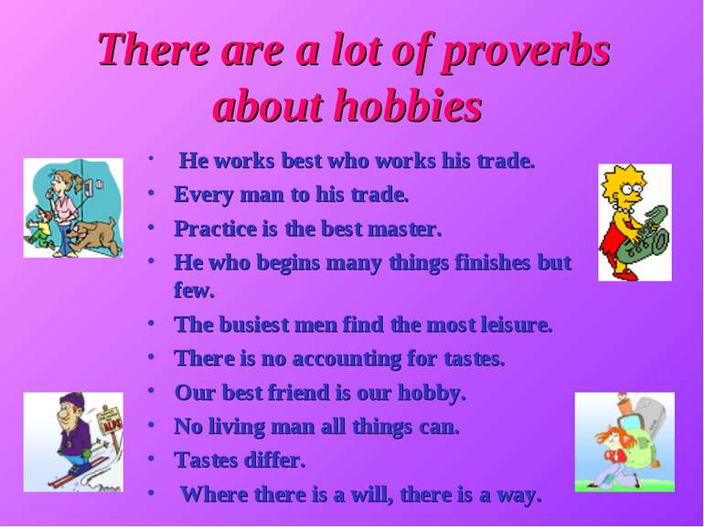 There are a lot of proverbs about hobbies He works best who works his trade. ...