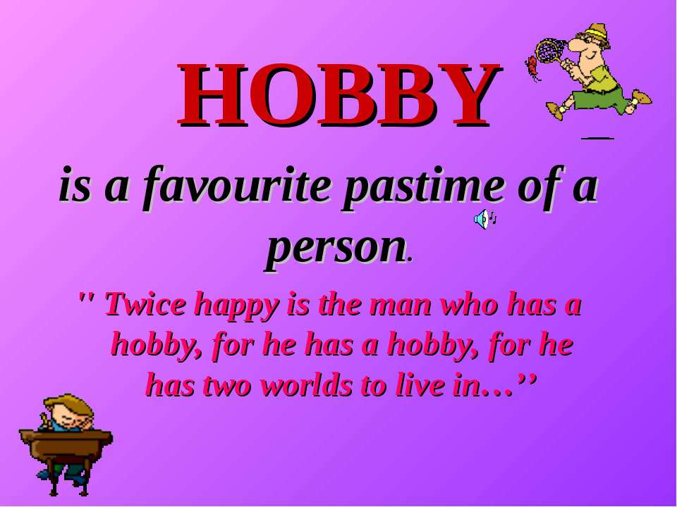 HOBBY is a favourite pastime of a person. '' Twice happy is the man who has a...