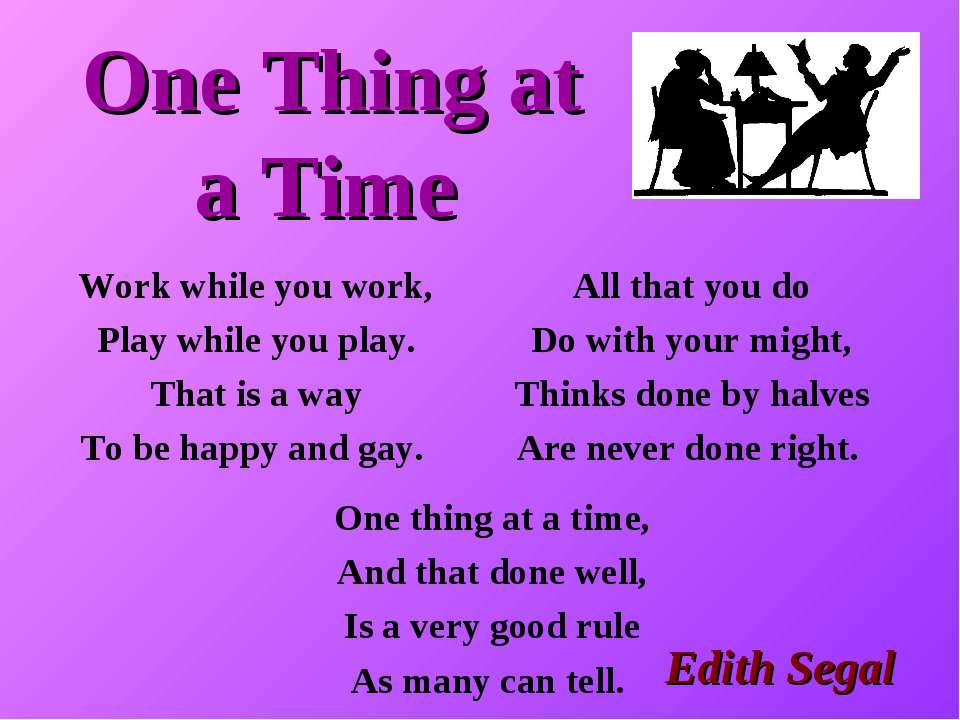 One Thing at a Time All that you do Do with your might, Thinks done by halves...