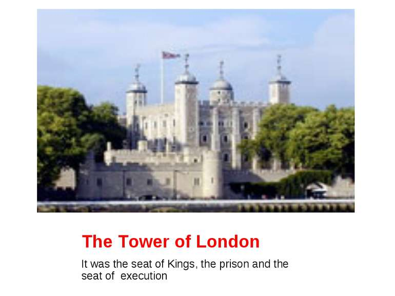 The Tower of London It was the seat of Kings, the prison and the seat of exec...