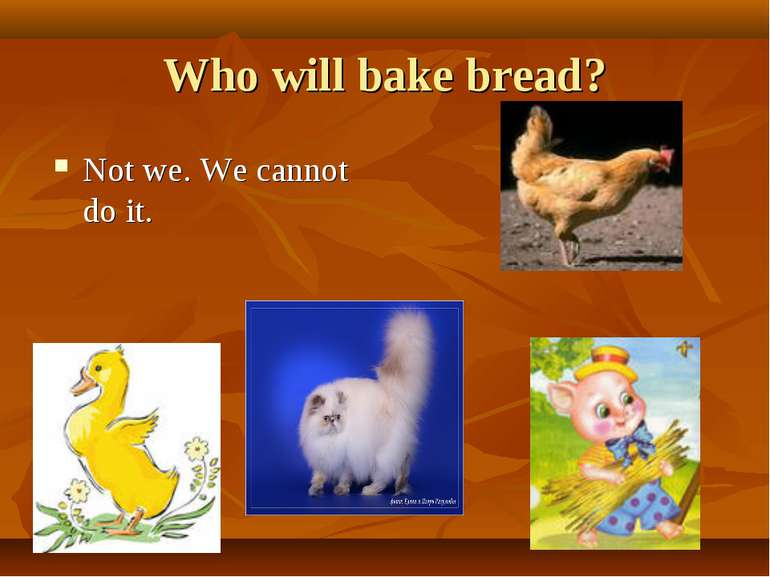 Who will bake bread? Not we. We cannot do it.