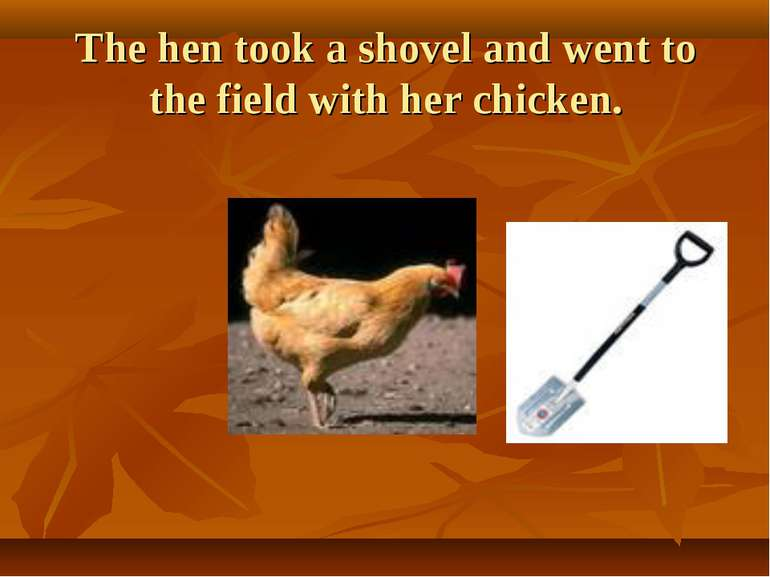 The hen took a shovel and went to the field with her chicken.