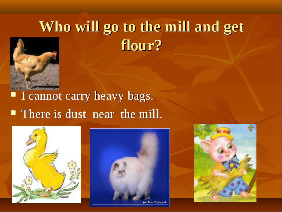 Who will go to the mill and get flour? I cannot carry heavy bags. There is du...