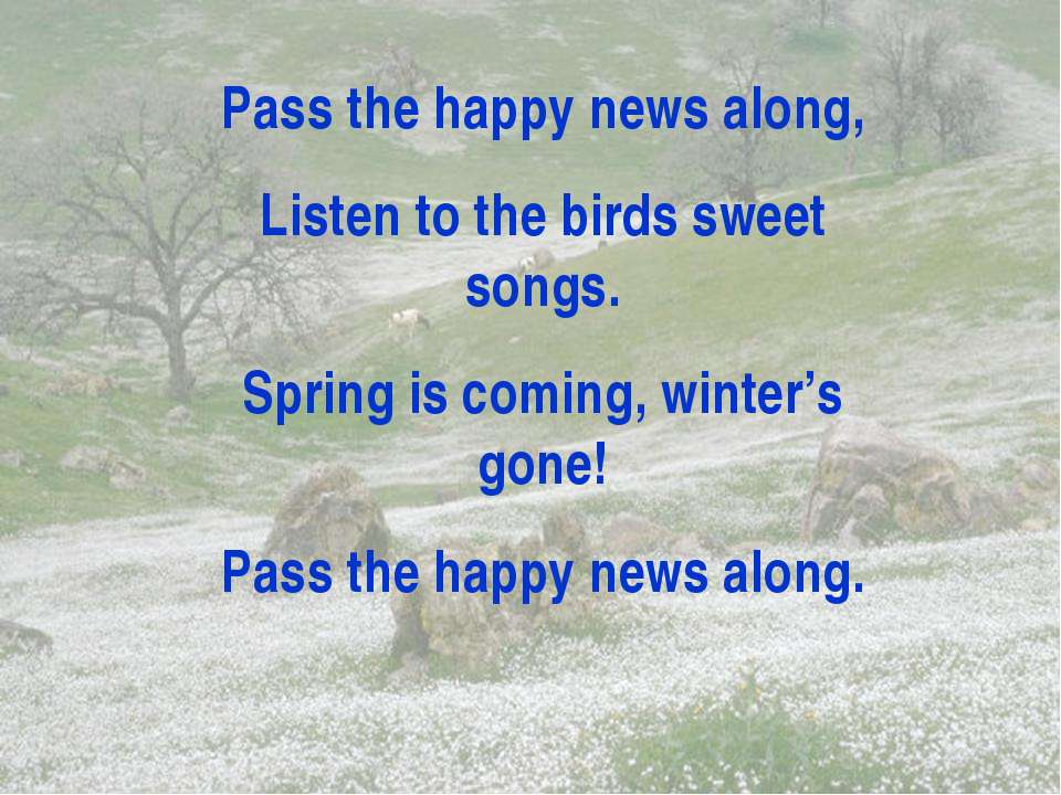 Pass the happy news along, Listen to the birds sweet songs. Spring is coming,...