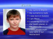 It's me My name is Artyom My surname is Kulik I was born in Gukovo I am fifte...