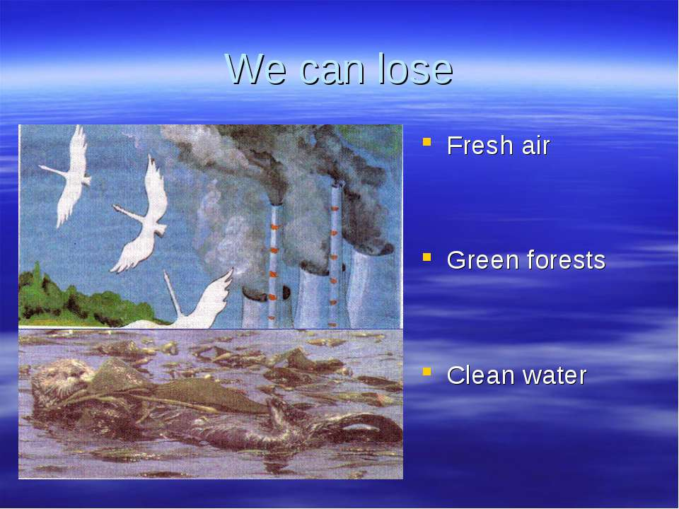We can lose Fresh air Green forests Clean water