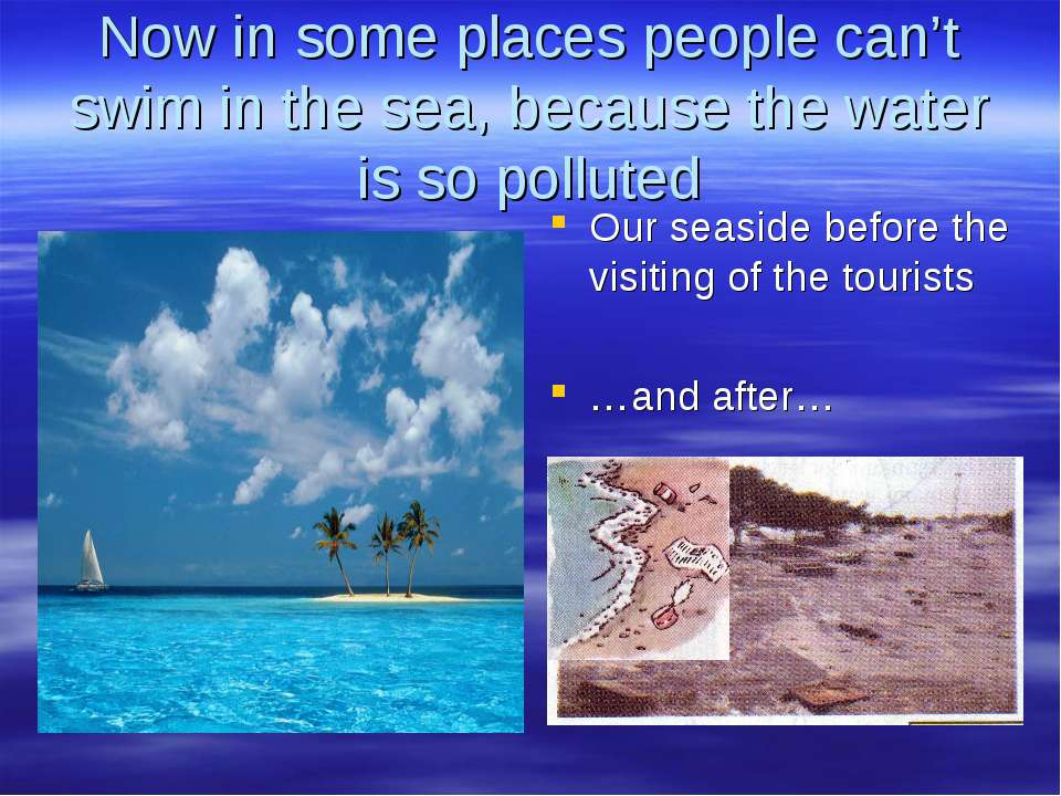 Now in some places people can't swim in the sea, because the water is so poll...