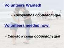 - Требуются добровольцы! Volunteers Wanted! Volunteers needed now! - Сейчас н...