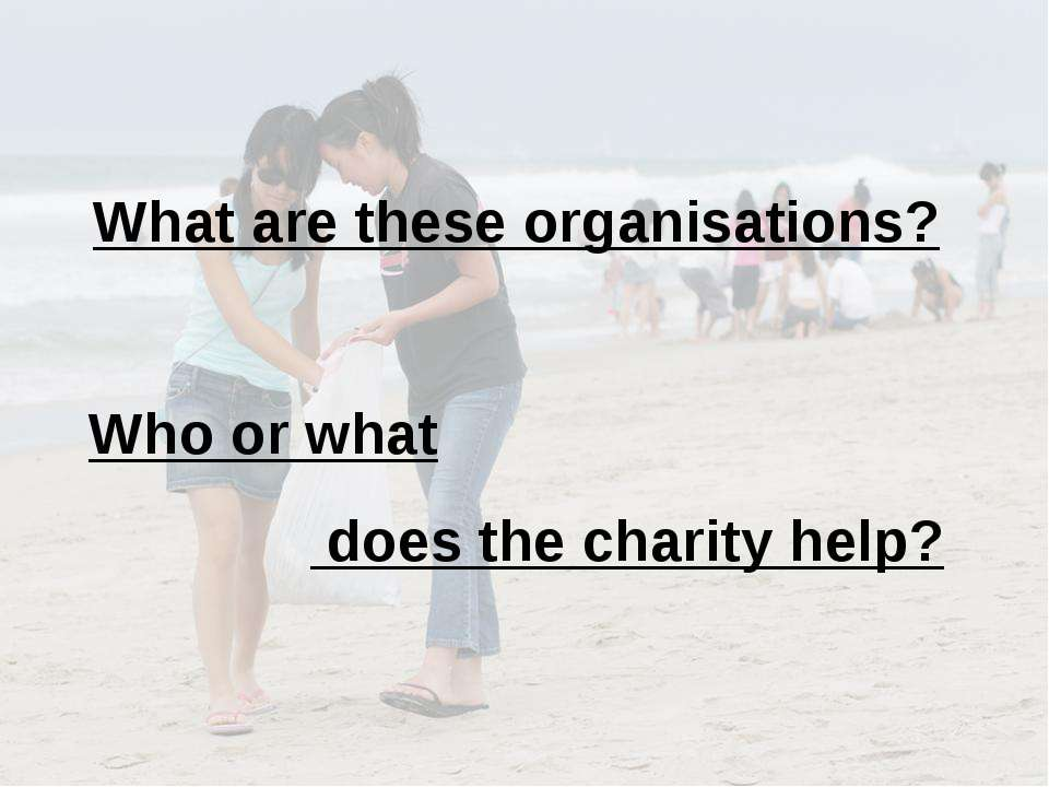 What are these organisations? Who or what does the charity help?
