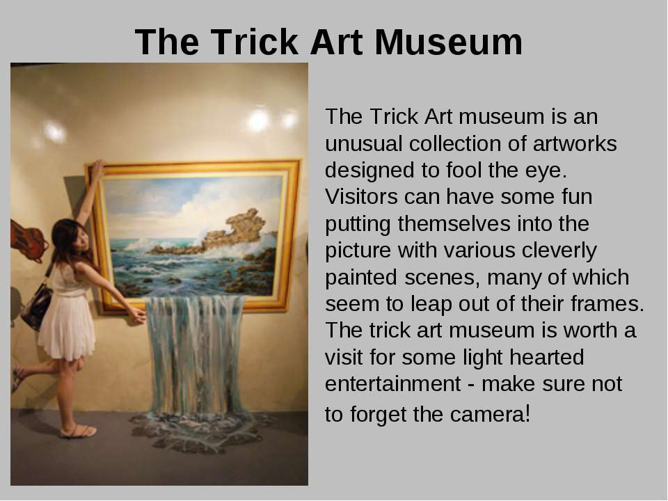 The Trick Art Museum The Trick Art museum is an unusual collection of artwork...