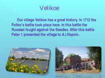 Our village Velikoe has a great history. In 1712 the Poltav's battle took pla...