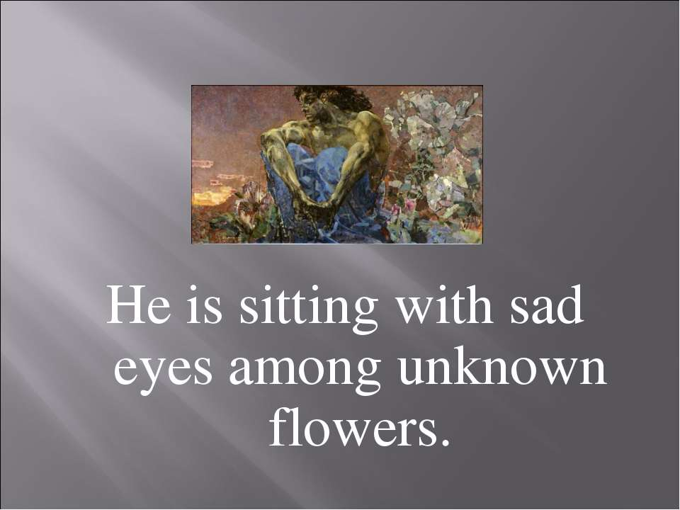 He is sitting with sad eyes among unknown flowers.