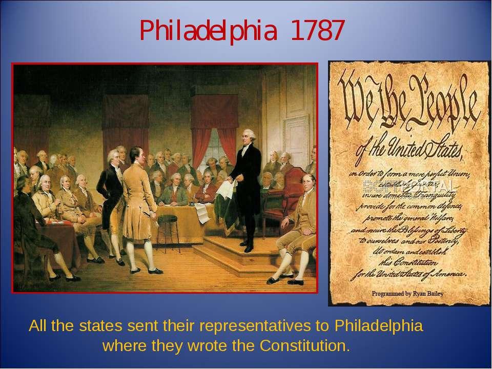 Philadelphia 1787 All the states sent their representatives to Philadelphia w...