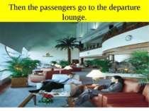 Then the passengers go to the departure lounge.
