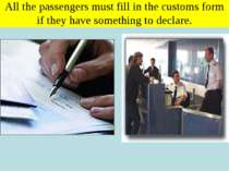 All the passengers must fill in the customs form if they have something to de...