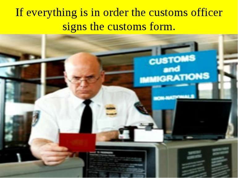 If everything is in order the customs officer signs the customs form.