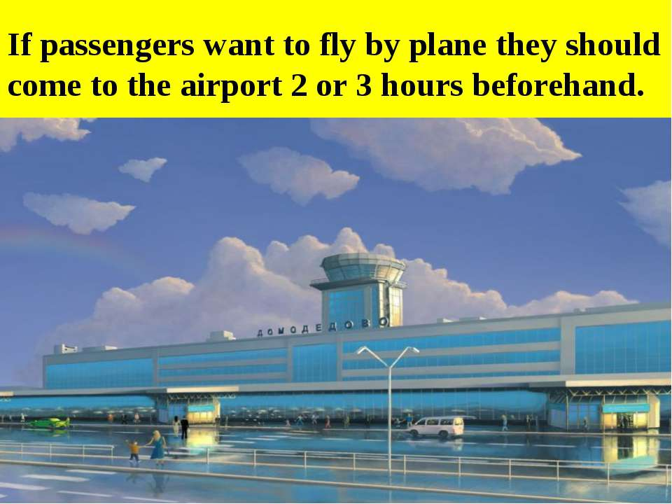 If passengers want to fly by plane they should come to the airport 2 or 3 hou...