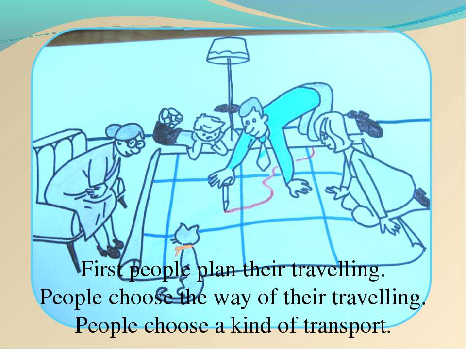 First people plan their travelling. People choose the way of their travelling...
