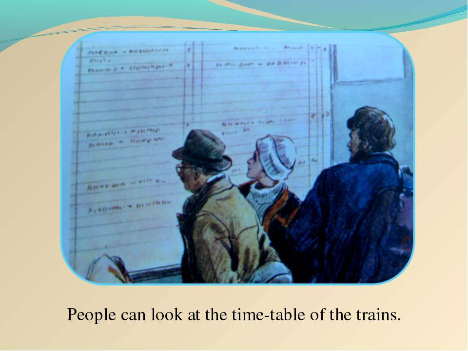People can look at the time-table of the trains.