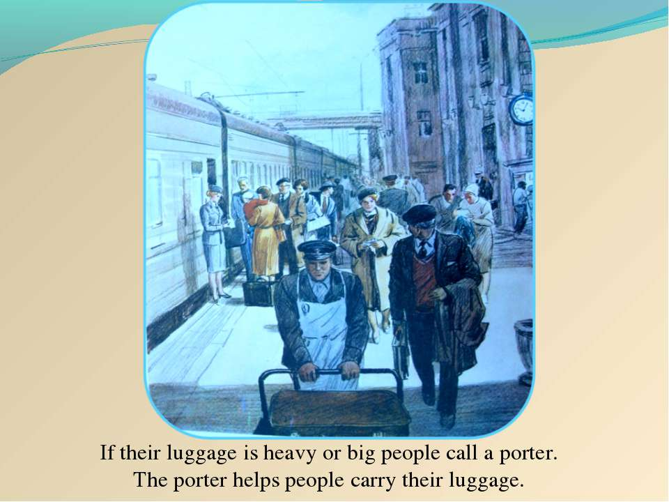 If their luggage is heavy or big people call a porter. The porter helps peopl...