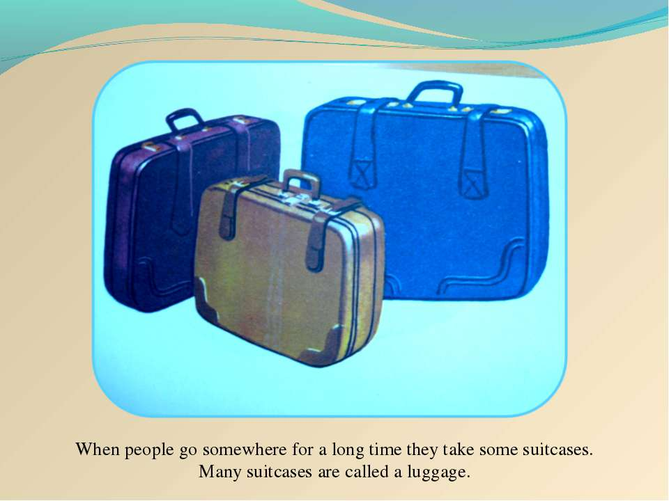 When people go somewhere for a long time they take some suitcases. Many suitc...