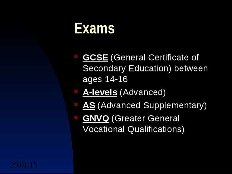 Exams GCSE (General Certificate of Secondary Education) between ages 14-16 A-...