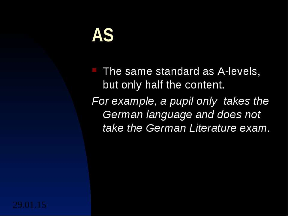 AS The same standard as A-levels, but only half the content. For example, a p...