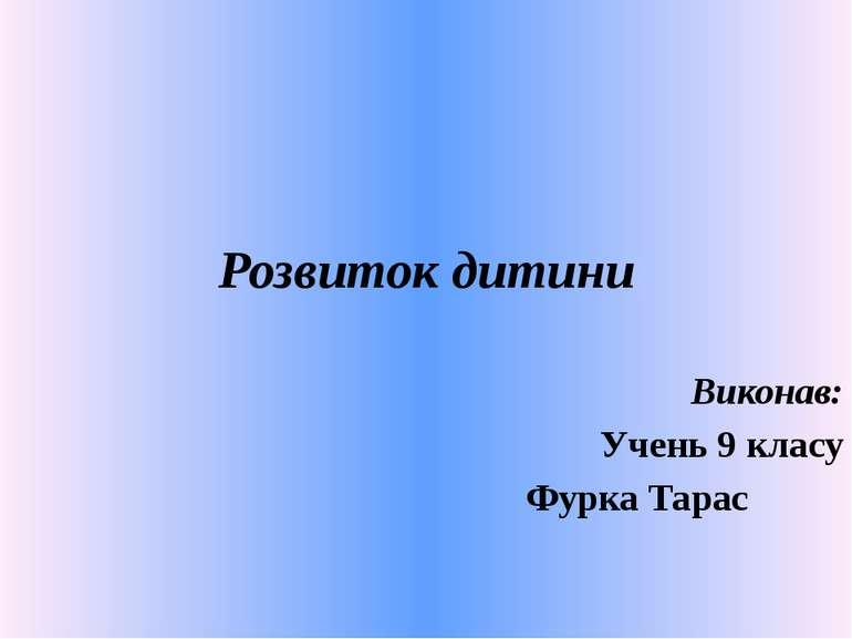 Розвиток дитини Виконав: Учень 9 класу Фурка Тарас