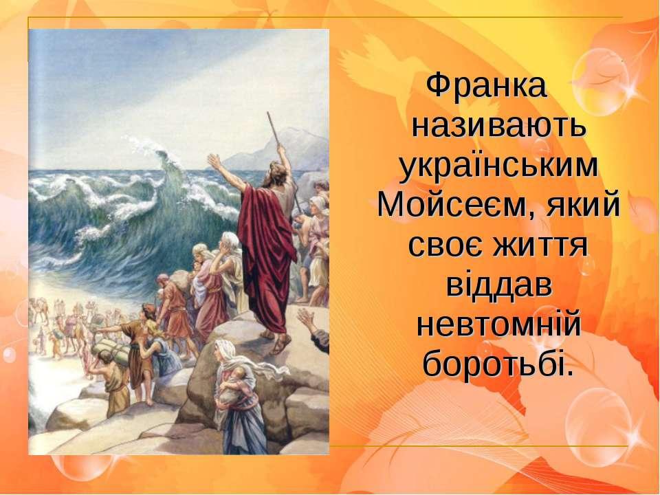 Франка називають українським Мойсеєм, який своє життя віддав невтомній боротьбі.