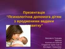 """Презентація """"Психологічна допомога дітям з вродженими вадами розвитку"""" Викона..."""