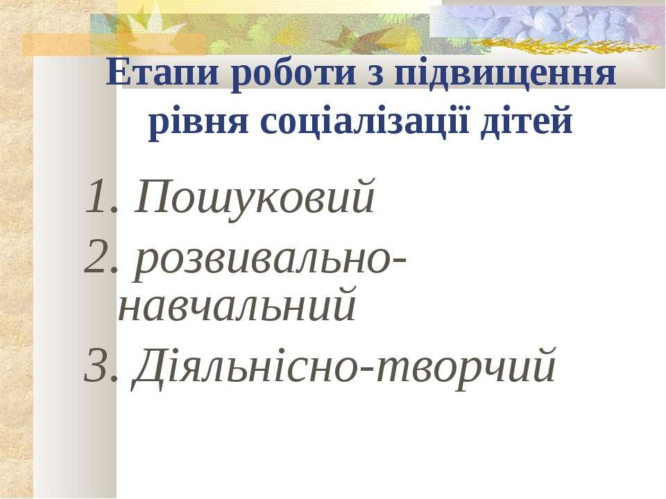 Етапи роботи з підвищення рівня соціалізації дітей 1. Пошуковий 2. розвивальн...