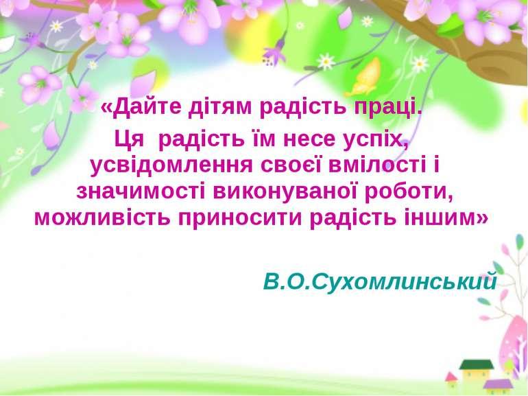 «Дайте дітям радість праці. Ця радість їм несе успіх, усвідомлення своєї вміл...