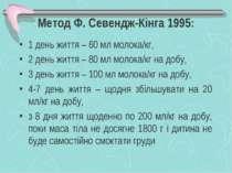 Метод Ф. Севендж-Кінга 1995: 1 день життя – 60 мл молока/кг, 2 день життя – 8...