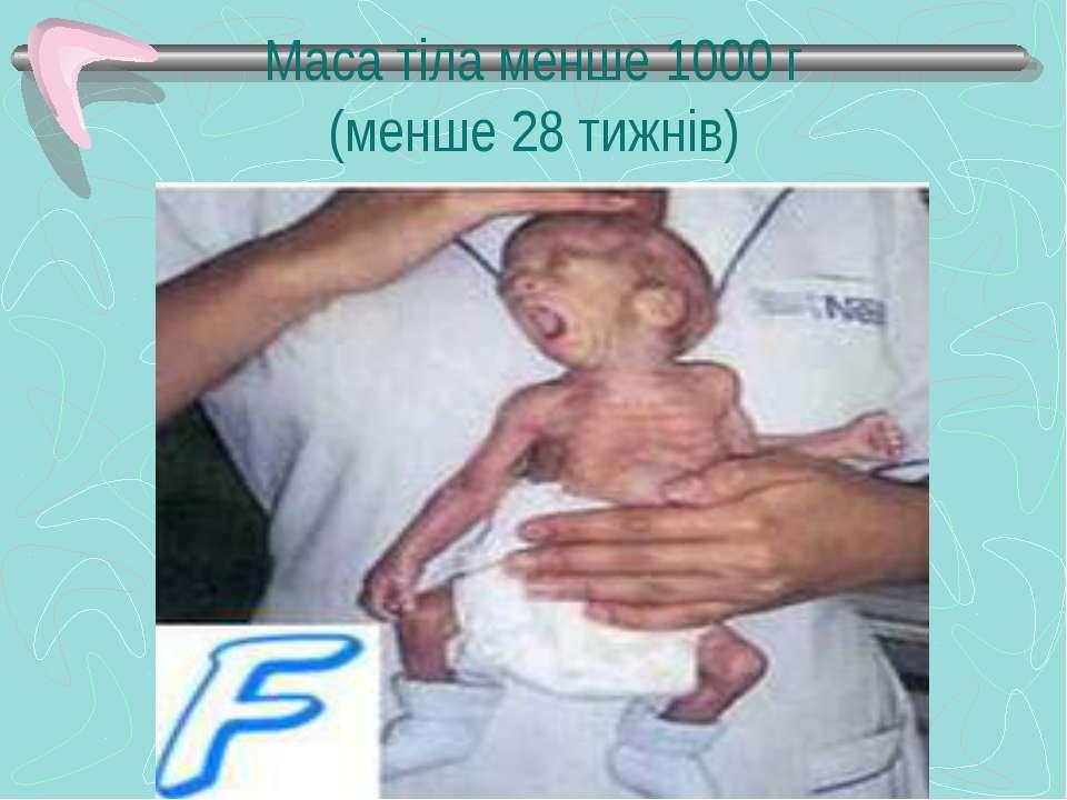 Маса тіла менше 1000 г (менше 28 тижнів)