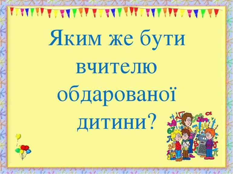 Яким же бути вчителю обдарованої дитини?