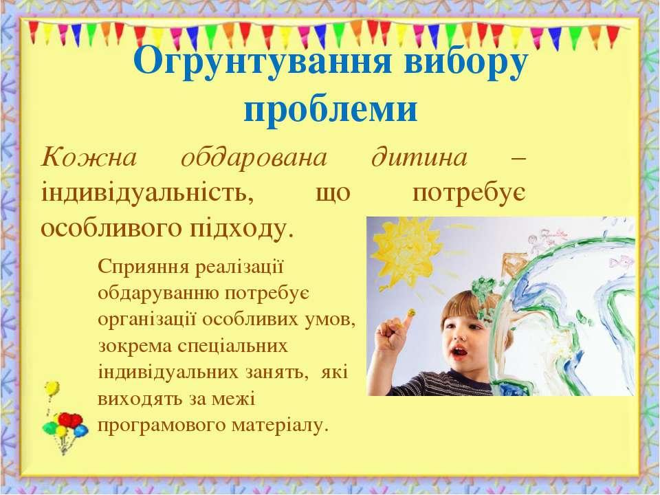 Огрунтування вибору проблеми Кожна обдарована дитина – індивідуальність, що п...