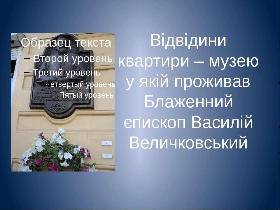Відвідини квартири – музею у якій проживав Блаженний єпископ Василій Величков...