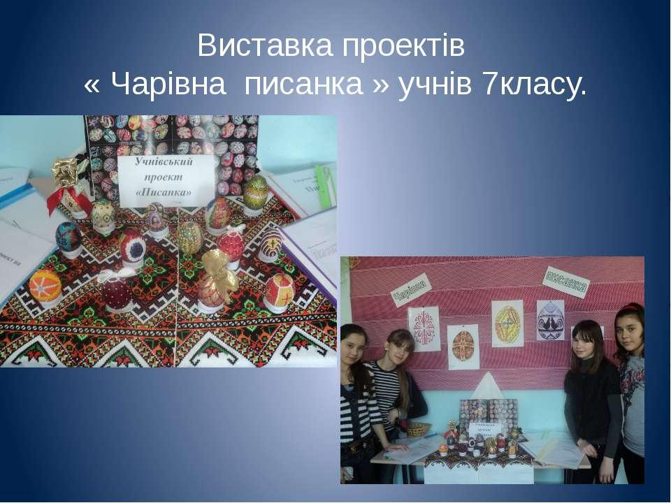 Виставка проектів « Чарівна писанка » учнів 7класу.